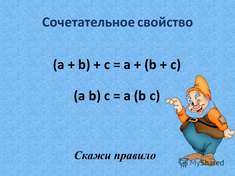 Сочетательное свойство (a + b) + с = a + (b + c) (a b) c = a (b c) Скажи правило