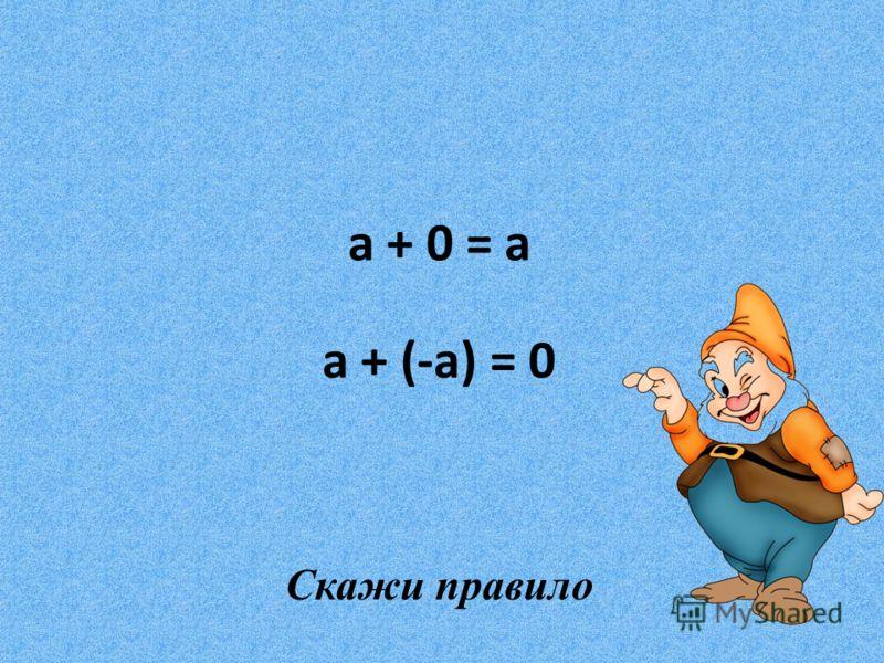 a + 0 = a a + (-a) = 0 Скажи правило