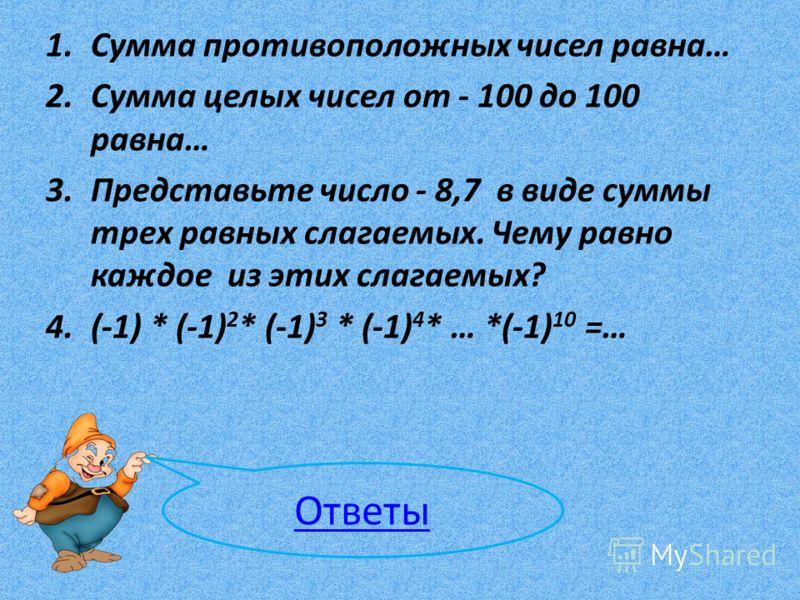 1.Сумма противоположных чисел равна… 2.Сумма целых чисел от - 100 до 100 равна… 3.Представьте число - 8,7 в виде суммы трех равных слагаемых. Чему равно каждое из этих слагаемых? 4.(-1) * (-1) 2 * (-1) 3 * (-1) 4 * … *(-1) 10 =… Ответы