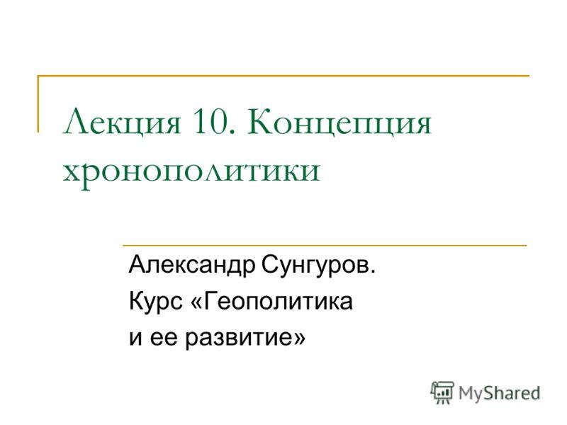 Лекция 10. Концепция хронополитики Александр Сунгуров. Курс «Геополитика и ее развитие»