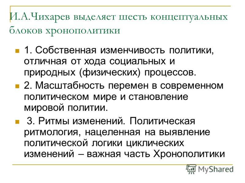 И.А.Чихарев выделяет шесть концептуальных блоков хронополитики 1. Собственная изменчивость политики, отличная от хода социальных и природных (физических) процессов. 2. Масштабность перемен в современном политическом мире и становление мировой политии