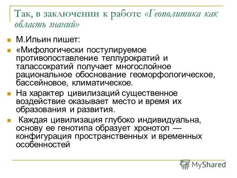 Так, в заключении к работе «Геополитика как область знаний» М.Ильин пишет: «Мифологически постулируемое противопоставление теллурократий и талассократий получает многослойное рациональное обоснование геоморфологическое, бассейновое, климатическое. На