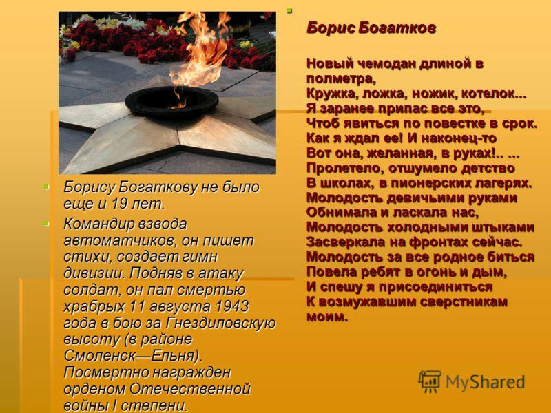 Борису Богаткову не было еще и 19 лет. Борису Богаткову не было еще и 19 лет. Командир взвода автоматчиков, он пишет стихи, создает гимн дивизии. Подняв в атаку солдат, он пал смертью храбрых 11 августа 1943 года в бою за Гнездиловскую высоту (в райо