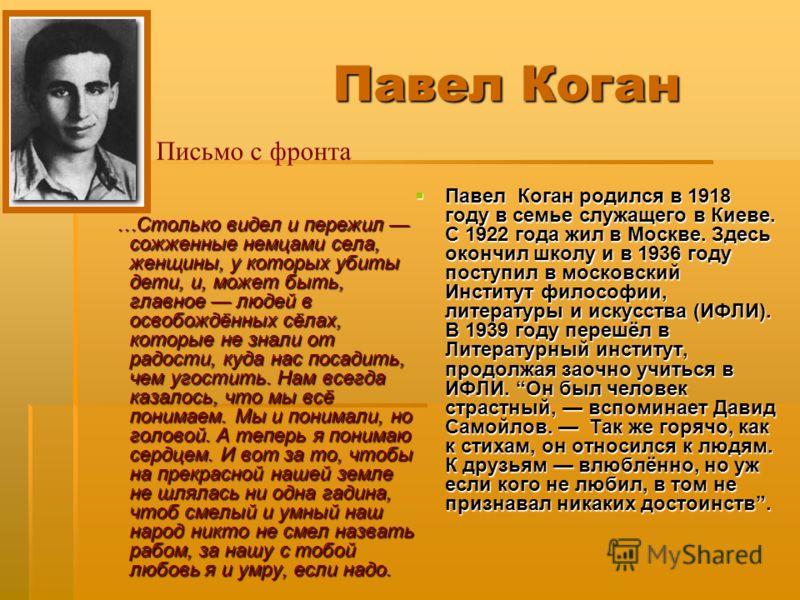 Павел Коган …Столько видел и пережил сожженные немцами села, женщины, у которых убиты дети, и, может быть, главное людей в освобождённых сёлах, которые не знали от радости, куда нас посадить, чем угостить. Нам всегда казалось, что мы всё понимаем. Мы