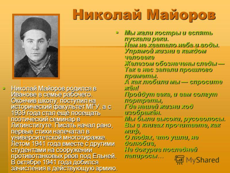 Николай Майоров Николай Майоров родился в Иванове в семье рабочего. Окончив школу, поступил на исторический факультет МГУ, а с 1939 года стал ещё посещать поэтический семинар в Литинституте. Писать начал рано, первые стихи напечатал в университетской