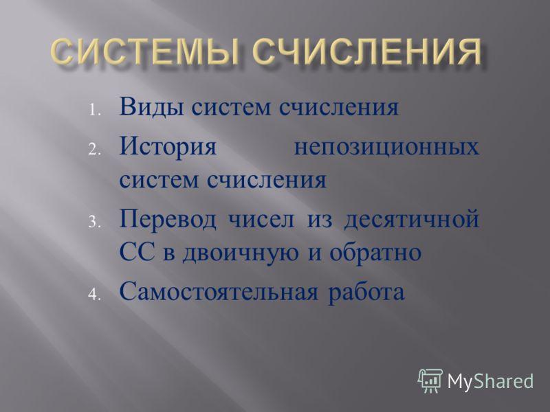 1. Виды систем счисления 2. История непозиционных систем счисления 3. Перевод чисел из десятичной СС в двоичную и обратно 4. Самостоятельная работа