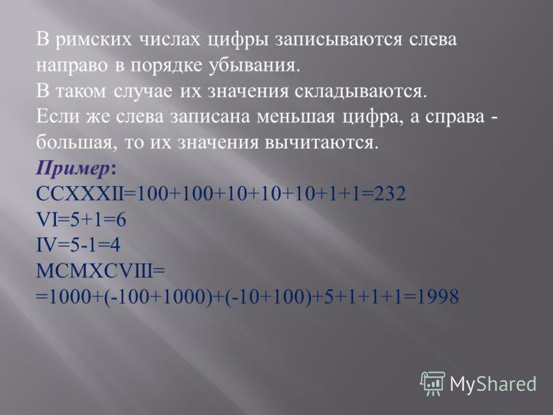 В римских числах цифры записываются слева направо в порядке убывания. В таком случае их значения складываются. Если же слева записана меньшая цифра, а справа - большая, то их значения вычитаются. Пример : CCXXXII=100+100+10+10+10+1+1=232 VI=5+1=6 IV=