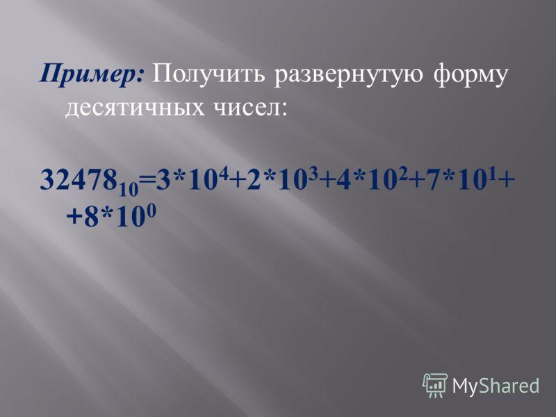 Пример : Получить развернутую форму десятичных чисел : 32478 10 =3*10 4 +2*10 3 +4*10 2 +7*10 1 + +8*10 0