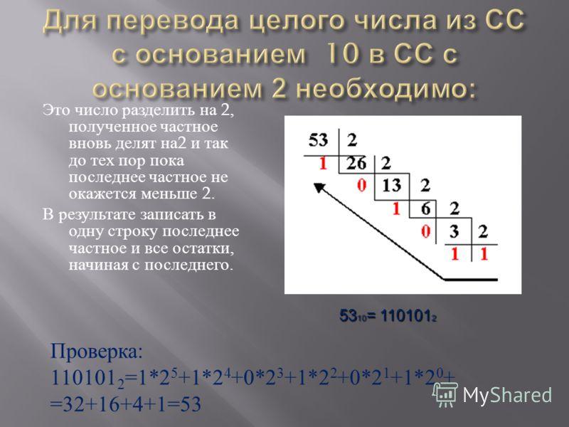 Это число разделить на 2, полученное частное вновь делят на 2 и так до тех пор пока последнее частное не окажется меньше 2. В результате записать в одну строку последнее частное и все остатки, начиная с последнего. 53 10 = 110101 2 Проверка: 110101 2