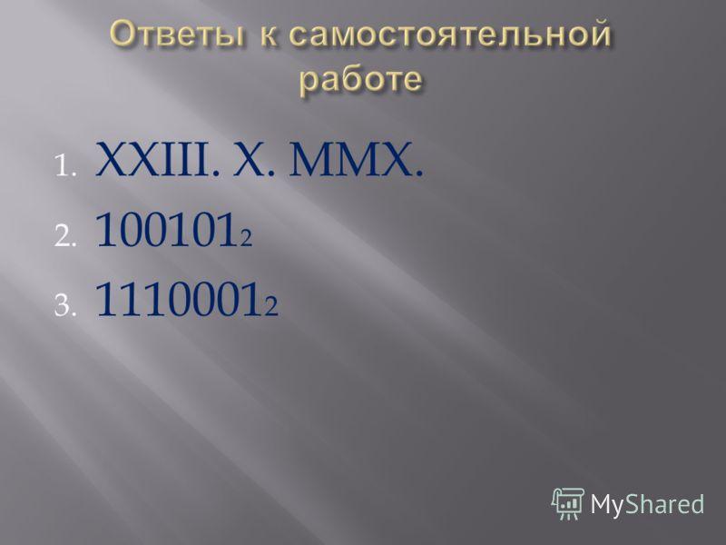 1. XXIII. X. MMX. 2. 100101 2 3. 1110001 2