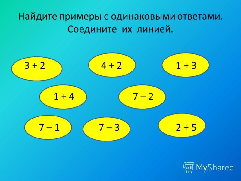 Найдите примеры с одинаковыми ответами. Соедините их линией. 3 + 2 4 + 2 1 + 3 1 + 4 7 – 2 7 – 1 7 – 3 2 + 5