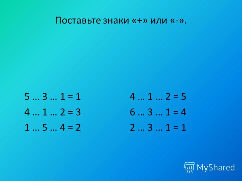 Поставьте знаки «+» или «-». 5 … 3 … 1 = 1 4 … 1 … 2 = 5 4 … 1 … 2 = 3 6 … 3 … 1 = 4 1 … 5 … 4 = 2 2 … 3 … 1 = 1