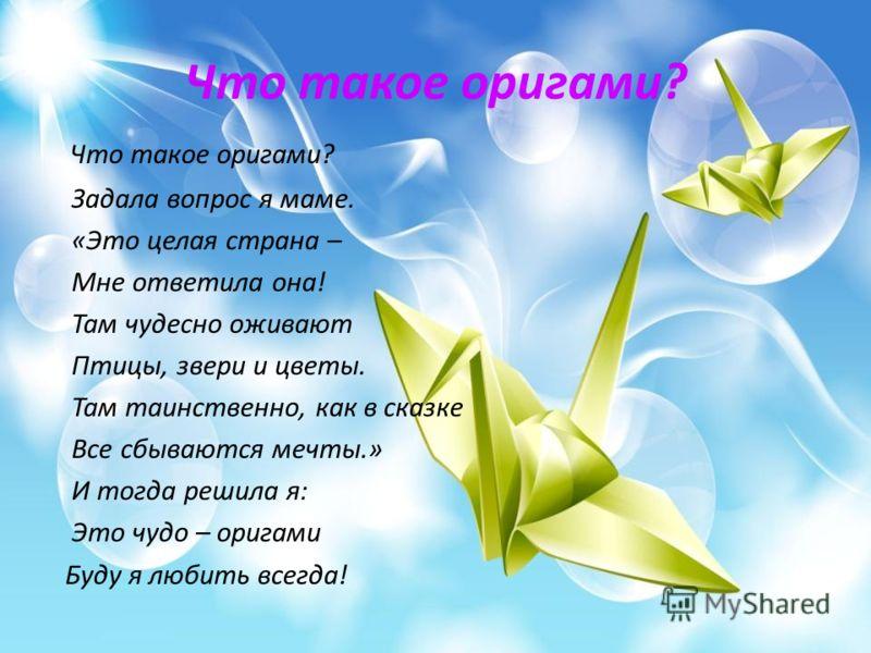Что такое оригами? Что такое оригами? Задала вопрос я маме. «Это целая страна – Мне ответила она! Там чудесно оживают Птицы, звери и цветы. Там таинственно, как в сказке Все сбываются мечты.» И тогда решила я: Это чудо – оригами Буду я любить всегда!