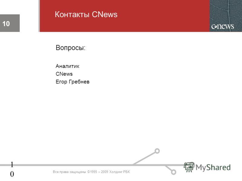 10 Контакты CNews 10 Все права защищены ©1995 – 2009 Холдинг РБК Вопросы: Аналитик CNews Егор Гребнев