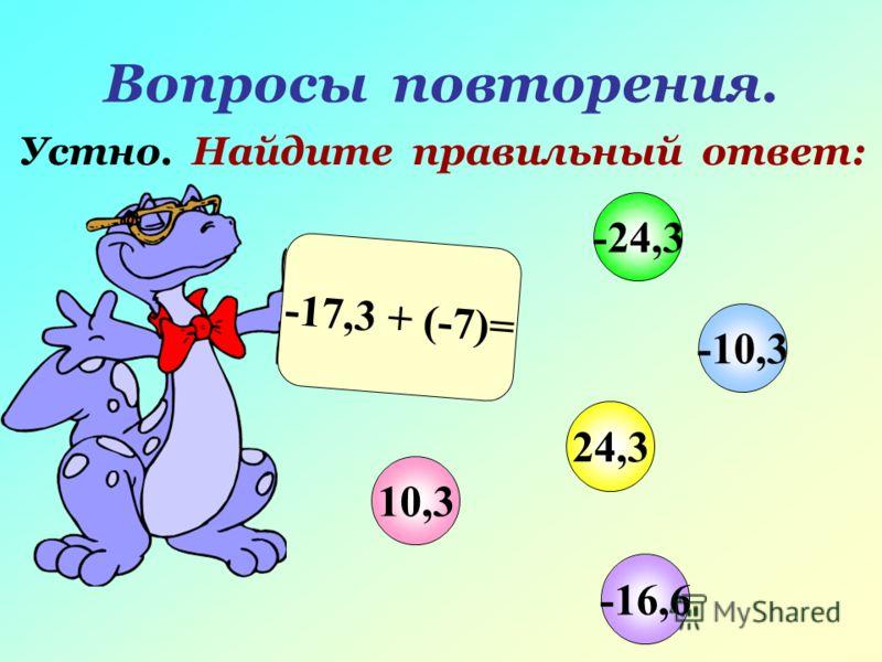 Вопросы повторения. Устно. Найдите правильный ответ: -17,3 + (-7)= 10,3 -10,3 24,3 -24,3 -16,6