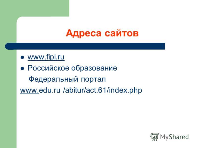 Адреса сайтов www.fipi.ru www.fipi.ru Российское образование Федеральный портал www.www.edu.ru /abitur/act.61/index.php