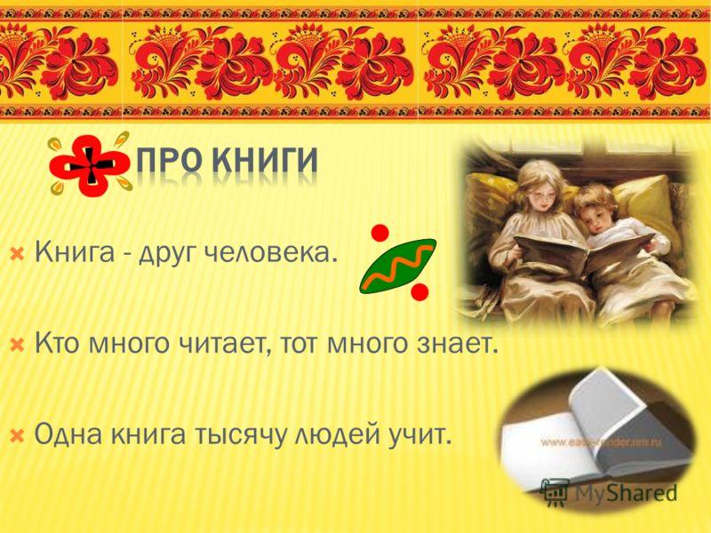 Книга - друг человека. Кто много читает, тот много знает. Одна книга тысячу людей учит.