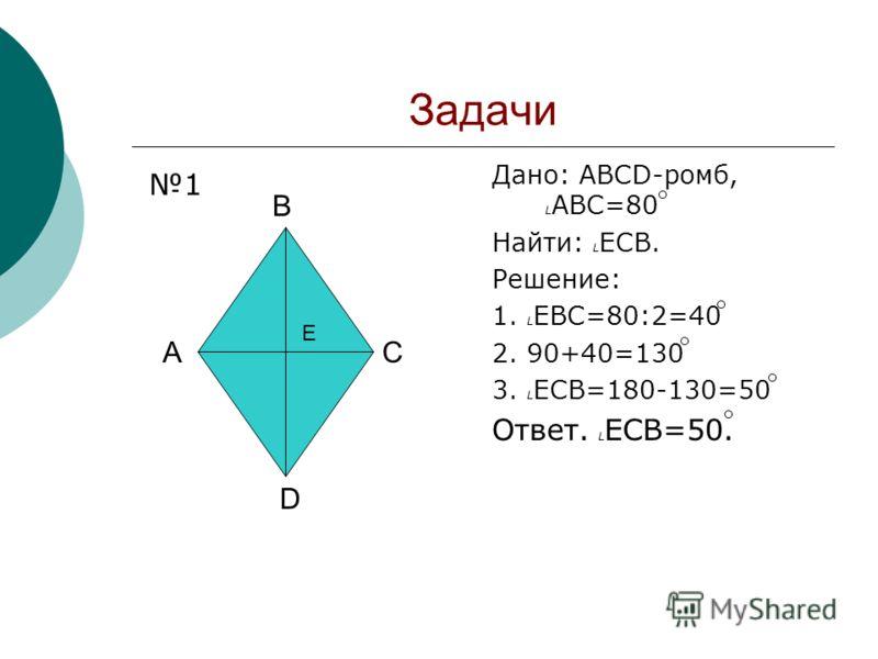 Задачи Дано: ABCD-ромб, L ABC=80 Найти: L ECB. Решение: 1. L EBC=80:2=40 2. 90+40=130 3. L ECB=180-130=50 Ответ. L ECB=50. A B C D E 1