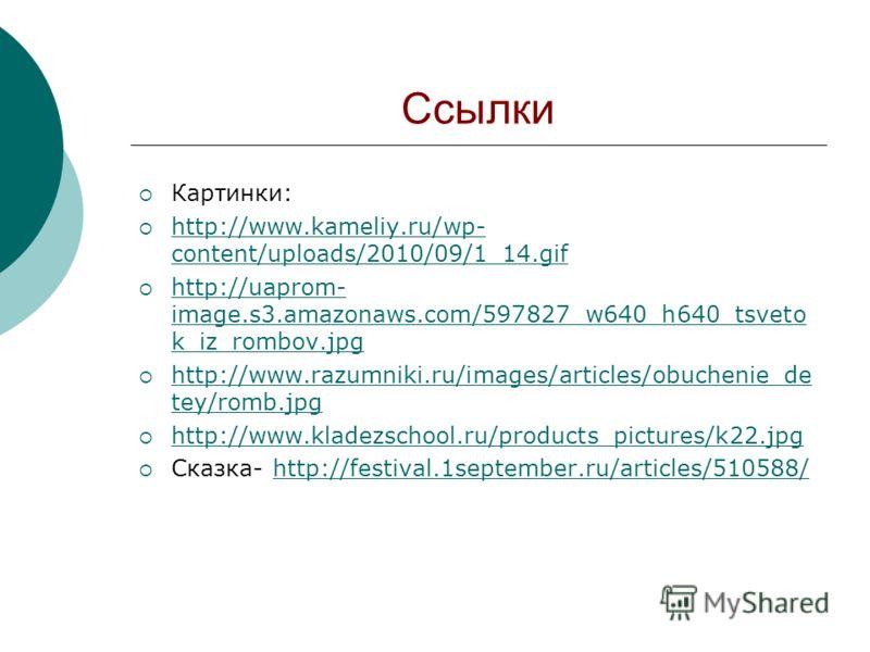 Ссылки Картинки: http://www.kameliy.ru/wp- content/uploads/2010/09/1_14.gif http://www.kameliy.ru/wp- content/uploads/2010/09/1_14.gif http://uaprom- image.s3.amazonaws.com/597827_w640_h640_tsveto k_iz_rombov.jpg http://uaprom- image.s3.amazonaws.com