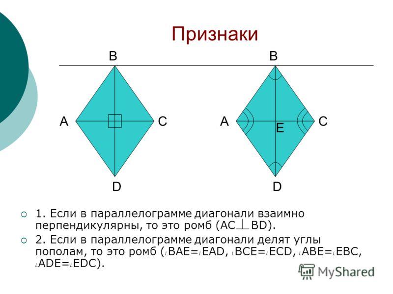 Признаки 1. Если в параллелограмме диагонали взаимно перпендикулярны, то это ромб (AC BD). 2. Если в параллелограмме диагонали делят углы пополам, то это ромб ( L BAE= L EAD, L BCE= L ECD, L ABE= L EBC, L ADE= L EDC). A B C D A B C D E