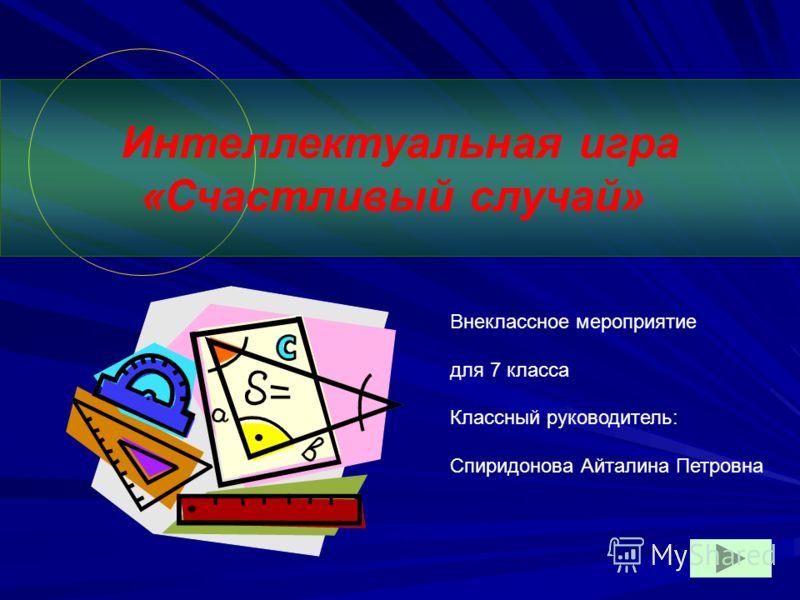 Интеллектуальная игра «Счастливый случай» Внеклассное мероприятие для 7 класса Классный руководитель: Спиридонова Айталина Петровна