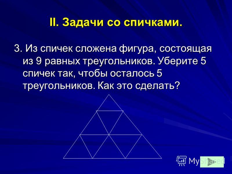 II. Задачи со спичками. 3. Из спичек сложена фигура, состоящая из 9 равных треугольников. Уберите 5 спичек так, чтобы осталось 5 треугольников. Как это сделать?