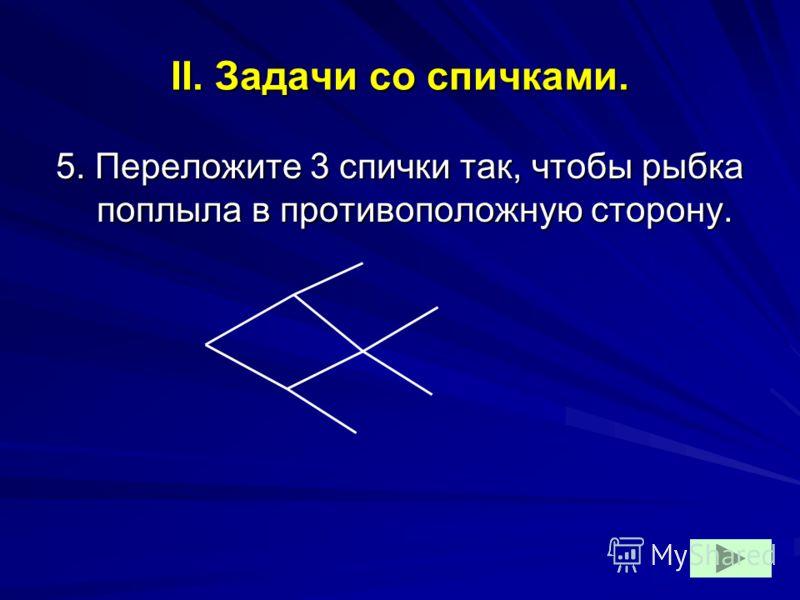 II. Задачи со спичками. 5. Переложите 3 спички так, чтобы рыбка поплыла в противоположную сторону.