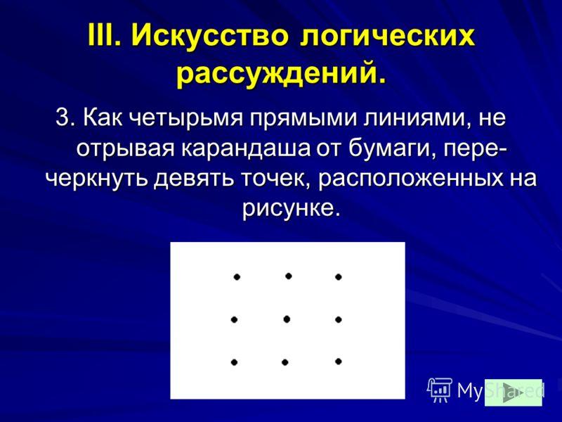 III. Искусство логических рассуждений. 3. Как четырьмя прямыми линиями, не отрывая карандаша от бумаги, пере- черкнуть девять точек, расположенных на рисунке.