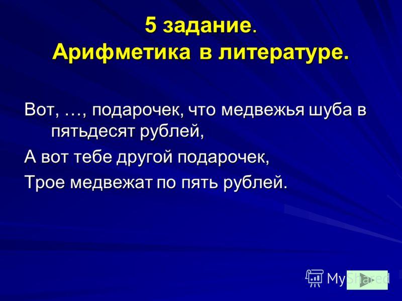 5 задание. Арифметика в литературе. Вот, …, подарочек, что медвежья шуба в пятьдесят рублей, А вот тебе другой подарочек, Трое медвежат по пять рублей.