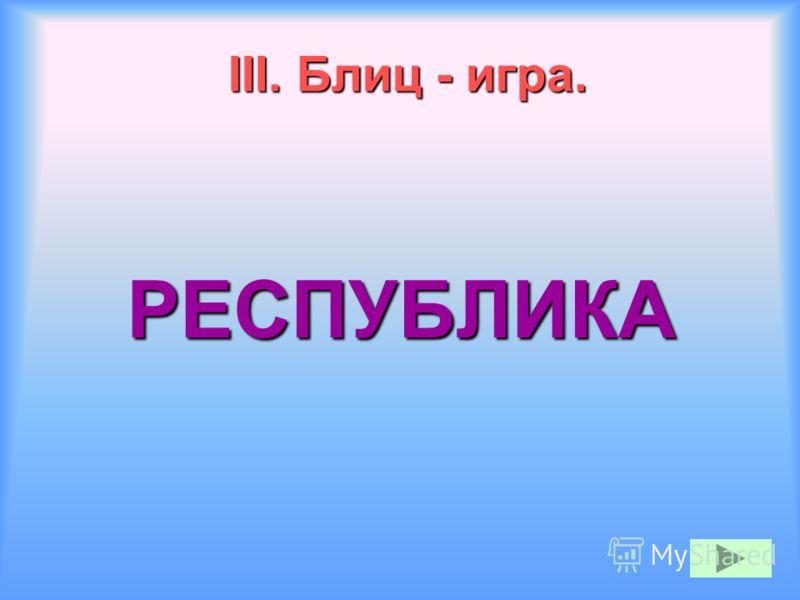 III. Блиц - игра. РЕСПУБЛИКА