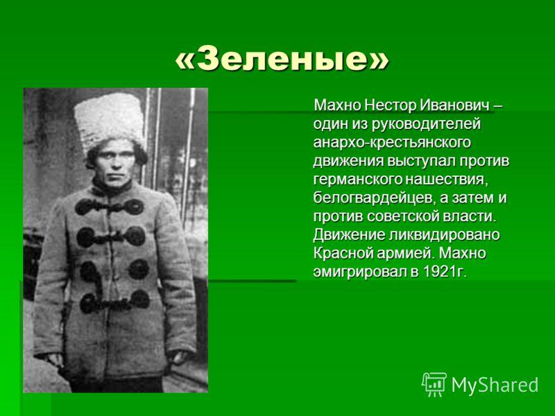 «Зеленые» Махно Нестор Иванович – один из руководителей анархо-крестьянского движения выступал против германского нашествия, белогвардейцев, а затем и против советской власти. Движение ликвидировано Красной армией. Махно эмигрировал в 1921г. Махно Не