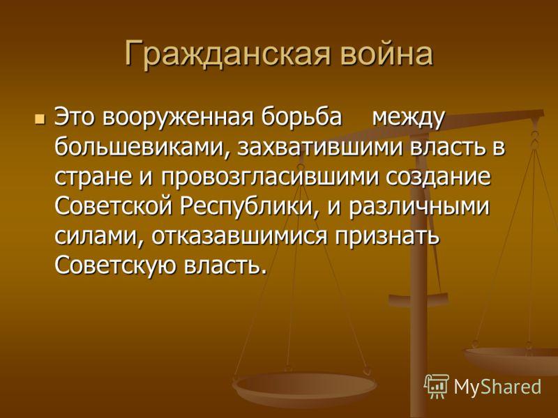 Гражданская война Это вооруженная борьба между большевиками, захватившими власть в стране и провозгласившими создание Советской Республики, и различными силами, отказавшимися признать Советскую власть. Это вооруженная борьба между большевиками, захва
