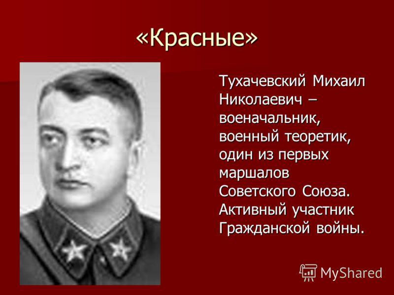 «Красные» Тухачевский Михаил Николаевич – военачальник, военный теоретик, один из первых маршалов Советского Союза. Активный участник Гражданской войны.
