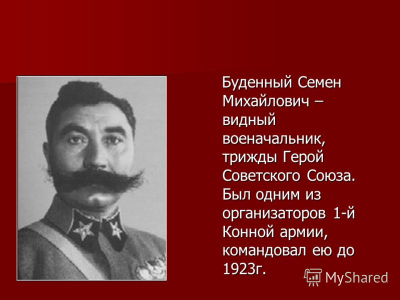 Буденный Семен Михайлович – видный военачальник, трижды Герой Советского Союза. Был одним из организаторов 1-й Конной армии, командовал ею до 1923г. Буденный Семен Михайлович – видный военачальник, трижды Герой Советского Союза. Был одним из организа
