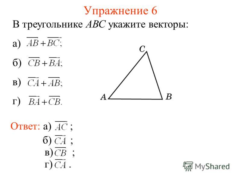 Упражнение 6 В треугольнике АВС укажите векторы: а) б) в) г) Ответ: а) ; б) ; в) ; г).