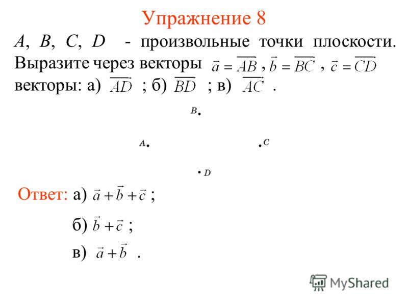 Упражнение 8 А, В, С, D - произвольные точки плоскости. Выразите через векторы,, векторы: а) ; б) ; в). Ответ: а) ; б) ; в).