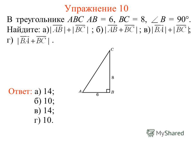 Упражнение 10 Ответ: а) 14; б) 10; в) 14; г) 10. В треугольнике АВС АВ = 6, ВС = 8, B = 90°. Найдите: а) ; б) ; в) ; г).