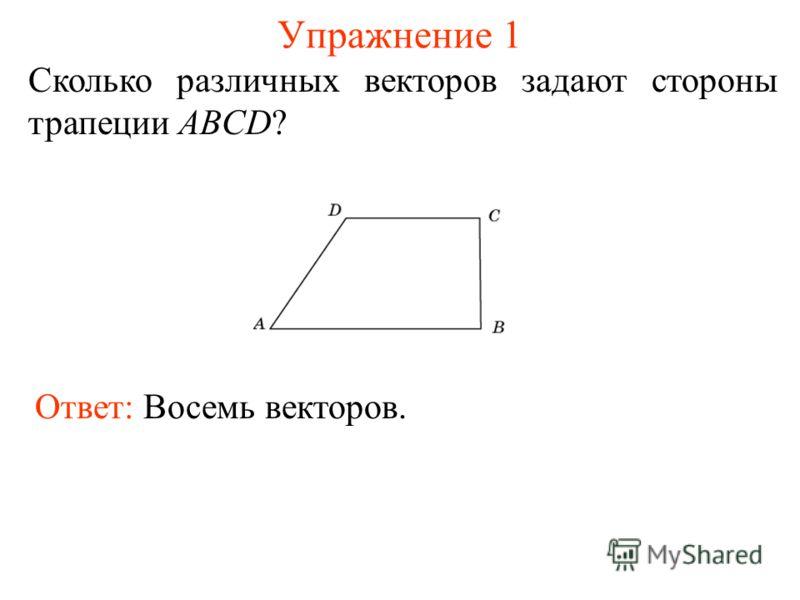 Упражнение 1 Сколько различных векторов задают стороны трапеции ABCD? Ответ: Восемь векторов.