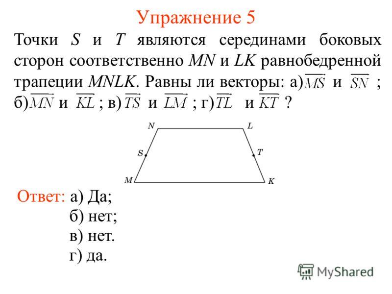 Упражнение 5 Ответ: а) Да; Точки S и T являются серединами боковых сторон соответственно MN и LK равнобедренной трапеции MNLK. Равны ли векторы: а) и ; б) и ; в) и ; г) и ? б) нет; в) нет. г) да.