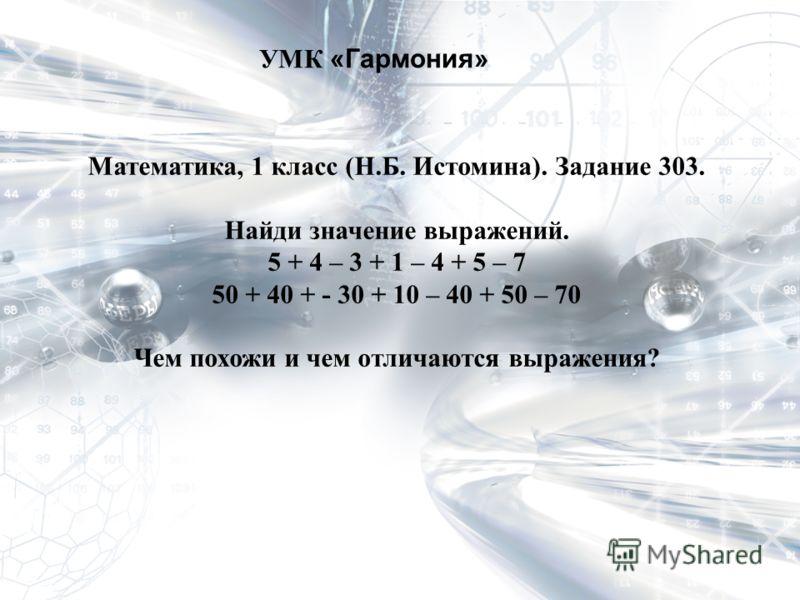 УМК «Гармония» Математика, 1 класс (Н.Б. Истомина). Задание 303. Найди значение выражений. 5 + 4 – 3 + 1 – 4 + 5 – 7 50 + 40 + - 30 + 10 – 40 + 50 – 70 Чем похожи и чем отличаются выражения?