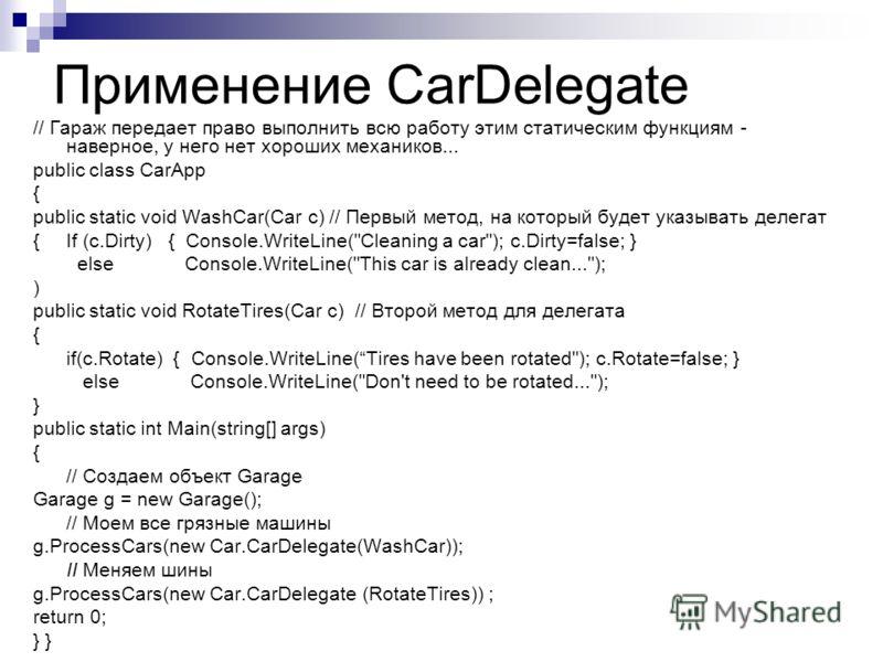 Применение CarDelegate // Гараж передает право выполнить всю работу этим статическим функциям - наверное, у него нет хороших механиков... public class CarApp { public static void WashCar(Car с) // Первый метод, на который будет указывать делегат {If