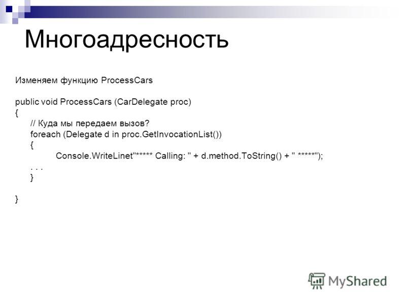 Многоадресность Изменяем функцию ProcessCars public void ProcessCars (CarDelegate proc) { // Куда мы передаем вызов? foreach (Delegate d in proc.GetInvocationList()) { Console.WriteLinet***** Calling:  + d.method.ToString() +  *****);... }