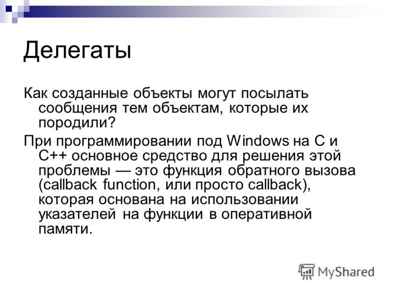 Как созданные объекты могут посылать сообщения тем объектам, которые их породили? При программировании под Windows на С и C++ основное средство для решения этой проблемы это функция обратного вызова (callback function, или просто callback), которая о