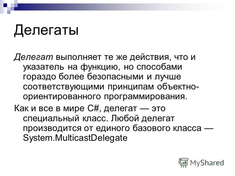 Делегаты Делегат выполняет те же действия, что и указатель на функцию, но способами гораздо более безопасными и лучше соответствующими принципам объектно- ориентированного программирования. Как и все в мире С#, делегат это специальный класс. Любой де