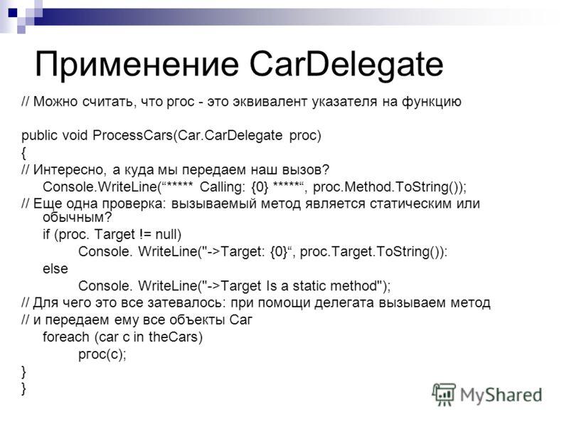 Применение CarDelegate // Можно считать, что ргос - это эквивалент указателя на функцию public void ProcessCars(Car.CarDelegate proc) { // Интересно, а куда мы передаем наш вызов? Console.WriteLine(***** Calling: {0} *****, proc.Method.ToString()); /