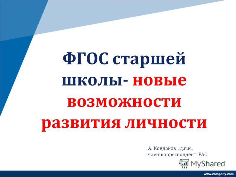 www.company.com ФГОС старшей школы- новые возможности развития личности А. Кондаков, д.п.н., член-корреспондент РАО
