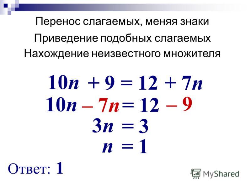Перенос слагаемых, меняя знаки + 7n 10n = 12 + 9 – 7n 10n = 12 – 9 3n3n = 3 n = 1 Ответ: 1 Нахождение неизвестного множителя Приведение подобных слагаемых