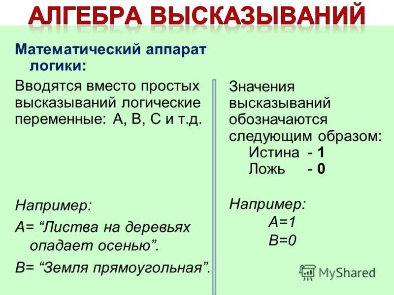 Математический аппарат логики: Вводятся вместо простых высказываний логические переменные: А, В, С и т.д. Например: А= Листва на деревьях опадает осенью. В= Земля прямоугольная. Значения высказываний обозначаются следующим образом: Истина- 1 Ложь- 0