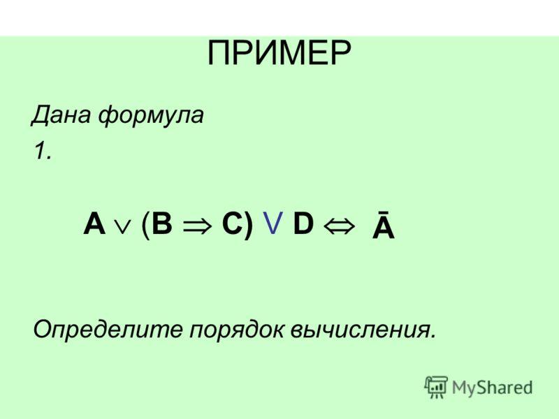 ПРИМЕР Дана формула 1. Определите порядок вычисления. A (B C) V D Ā