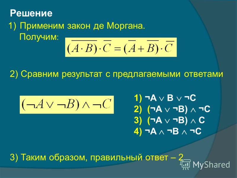 Решение 1)Применим закон де Моргана. Получим : 3) Таким образом, правильный ответ – 2 2) Сравним результат с предлагаемыми ответами 1) ¬A B ¬C 2)(¬A ¬B) ¬C 3)(¬A ¬B) C 4) ¬A ¬B ¬C